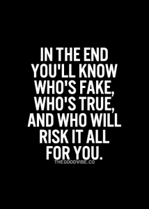 In the end U `ll know who`s Fake who`s True & who will risk it all for U