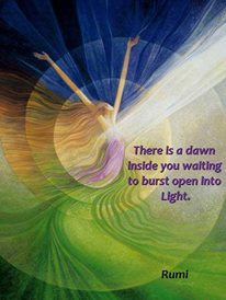 There is a dawn inside You waiting to burst open into Light .Rumi