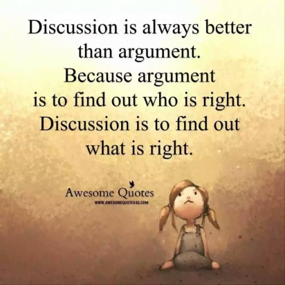 Discussion is always better than argument because argument is to find out who is right Discussion is to find out what is right